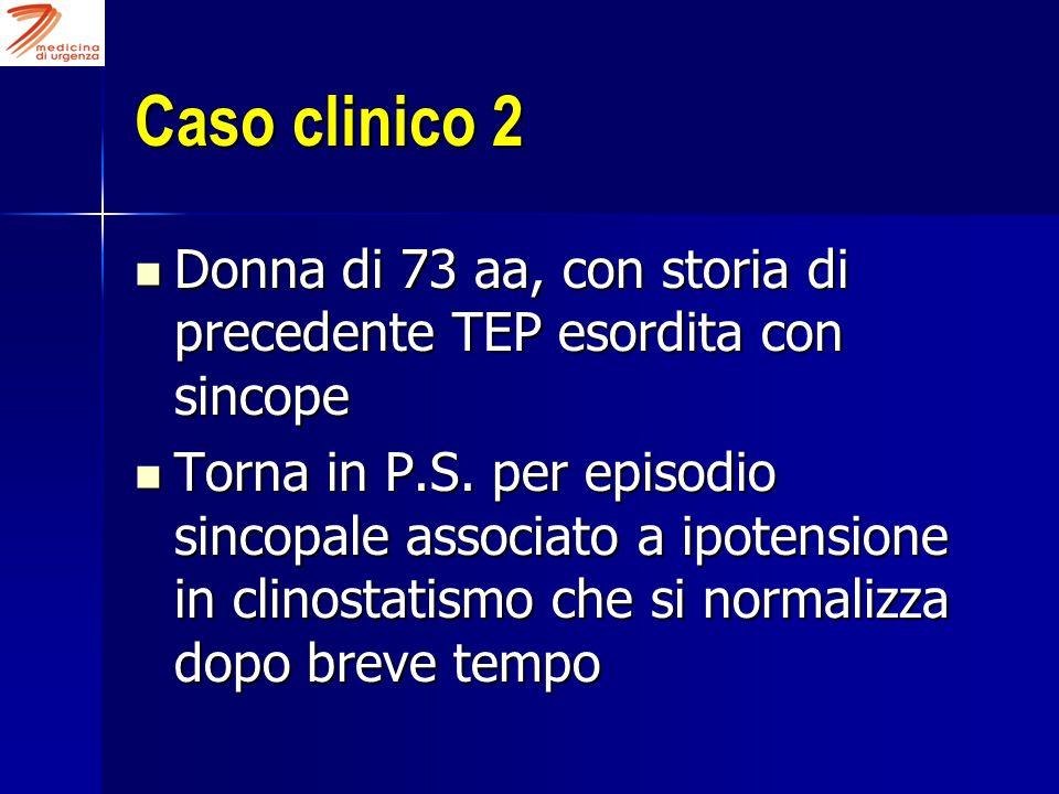 Caso clinico 2 Donna di 73 aa, con storia di precedente TEP esordita con sincope.