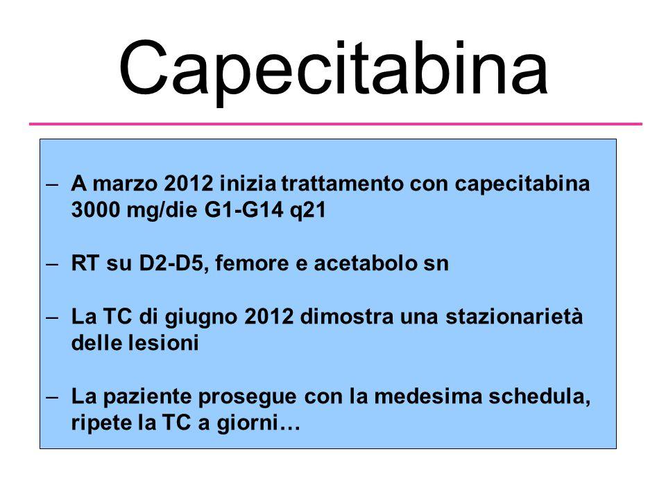 Capecitabina A marzo 2012 inizia trattamento con capecitabina 3000 mg/die G1-G14 q21. RT su D2-D5, femore e acetabolo sn.