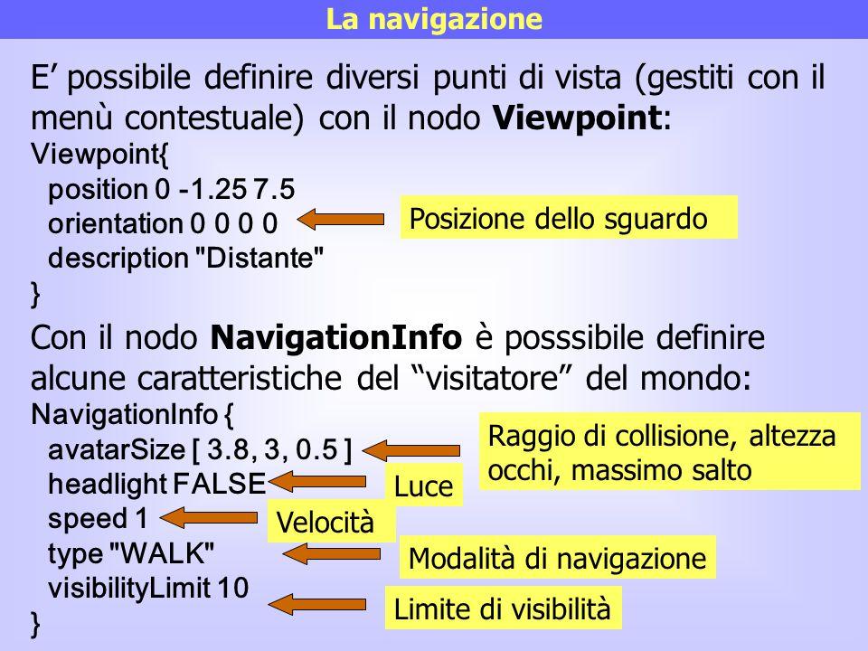 La navigazione E' possibile definire diversi punti di vista (gestiti con il menù contestuale) con il nodo Viewpoint: