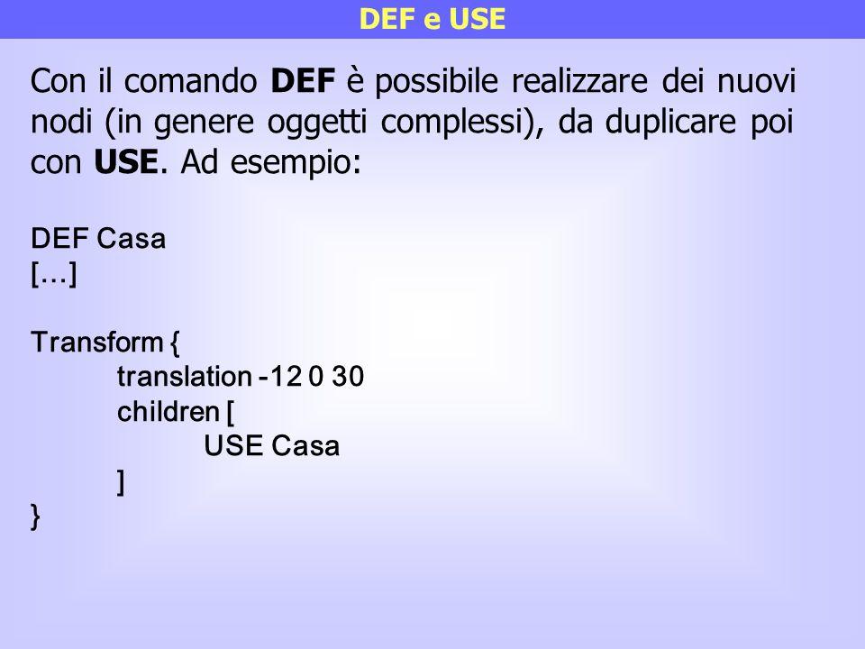 DEF e USE Con il comando DEF è possibile realizzare dei nuovi nodi (in genere oggetti complessi), da duplicare poi con USE. Ad esempio: