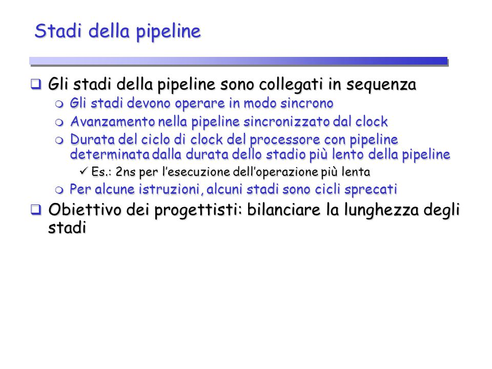 Stadi della pipeline Gli stadi della pipeline sono collegati in sequenza. Gli stadi devono operare in modo sincrono.
