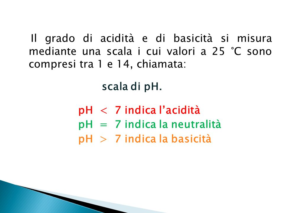 Il grado di acidità e di basicità si misura mediante una scala i cui valori a 25 °C sono compresi tra 1 e 14, chiamata: scala di pH.