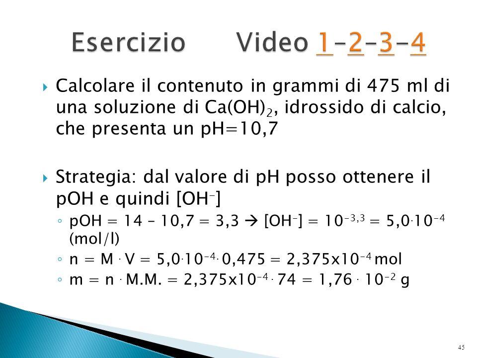 Esercizio Video 1–2–3-4 Calcolare il contenuto in grammi di 475 ml di una soluzione di Ca(OH)2, idrossido di calcio, che presenta un pH=10,7.