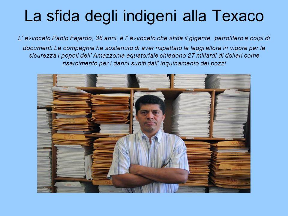 La sfida degli indigeni alla Texaco L avvocato Pablo Fajardo, 38 anni, è l avvocato che sfida il gigante petrolifero a colpi di documenti La compagnia ha sostenuto di aver rispettato le leggi allora in vigore per la sicurezza I popoli dell Amazzonia equatoriale chiedono 27 miliardi di dollari come risarcimento per i danni subiti dall inquinamento dei pozzi