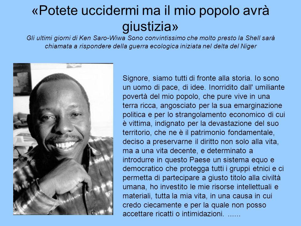 «Potete uccidermi ma il mio popolo avrà giustizia» Gli ultimi giorni di Ken Saro-Wiwa Sono convintissimo che molto presto la Shell sarà chiamata a rispondere della guerra ecologica iniziata nel delta del Niger