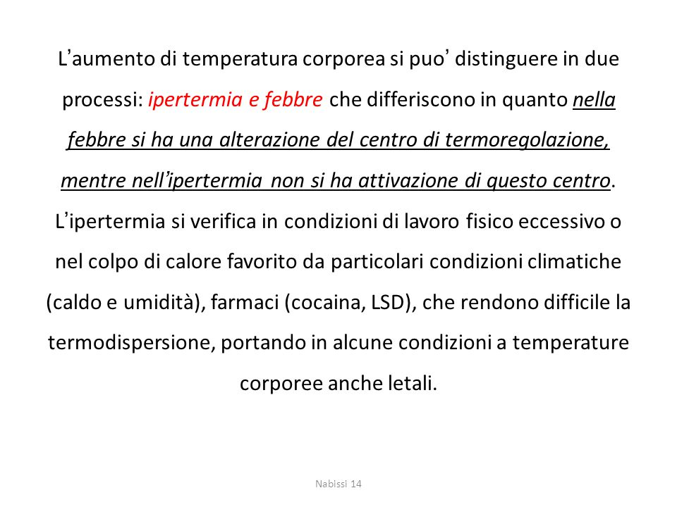 L'aumento di temperatura corporea si puo' distinguere in due processi: ipertermia e febbre che differiscono in quanto nella febbre si ha una alterazione del centro di termoregolazione, mentre nell'ipertermia non si ha attivazione di questo centro. L'ipertermia si verifica in condizioni di lavoro fisico eccessivo o nel colpo di calore favorito da particolari condizioni climatiche (caldo e umidità), farmaci (cocaina, LSD), che rendono difficile la termodispersione, portando in alcune condizioni a temperature corporee anche letali.
