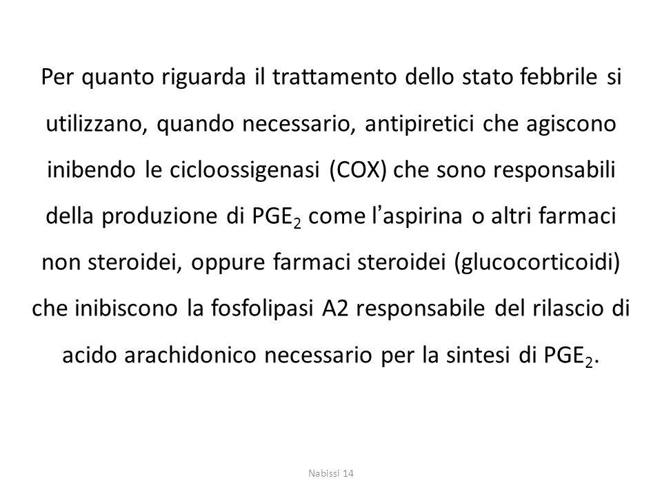 Per quanto riguarda il trattamento dello stato febbrile si utilizzano, quando necessario, antipiretici che agiscono inibendo le cicloossigenasi (COX) che sono responsabili della produzione di PGE2 come l'aspirina o altri farmaci non steroidei, oppure farmaci steroidei (glucocorticoidi) che inibiscono la fosfolipasi A2 responsabile del rilascio di acido arachidonico necessario per la sintesi di PGE2.