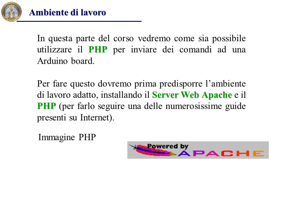 Ambiente di lavoro In questa parte del corso vedremo come sia possibile utilizzare il PHP per inviare dei comandi ad una Arduino board.