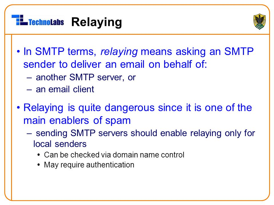 Relaying In SMTP terms, relaying means asking an SMTP sender to deliver an email on behalf of: another SMTP server, or.