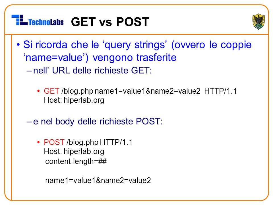 GET vs POST Si ricorda che le 'query strings' (ovvero le coppie 'name=value') vengono trasferite. nell' URL delle richieste GET: