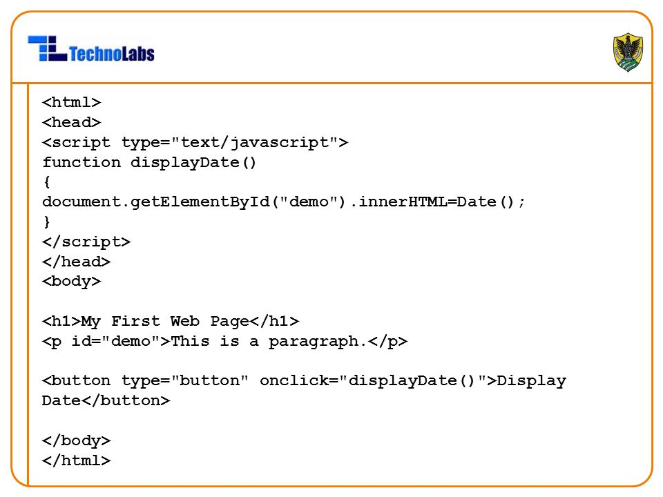 <html> <head> <script type= text/javascript > function displayDate() { document.getElementById( demo ).innerHTML=Date();