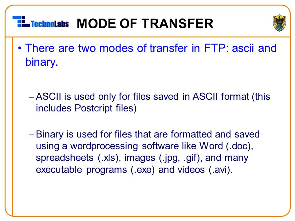 MODE OF TRANSFER There are two modes of transfer in FTP: ascii and binary.