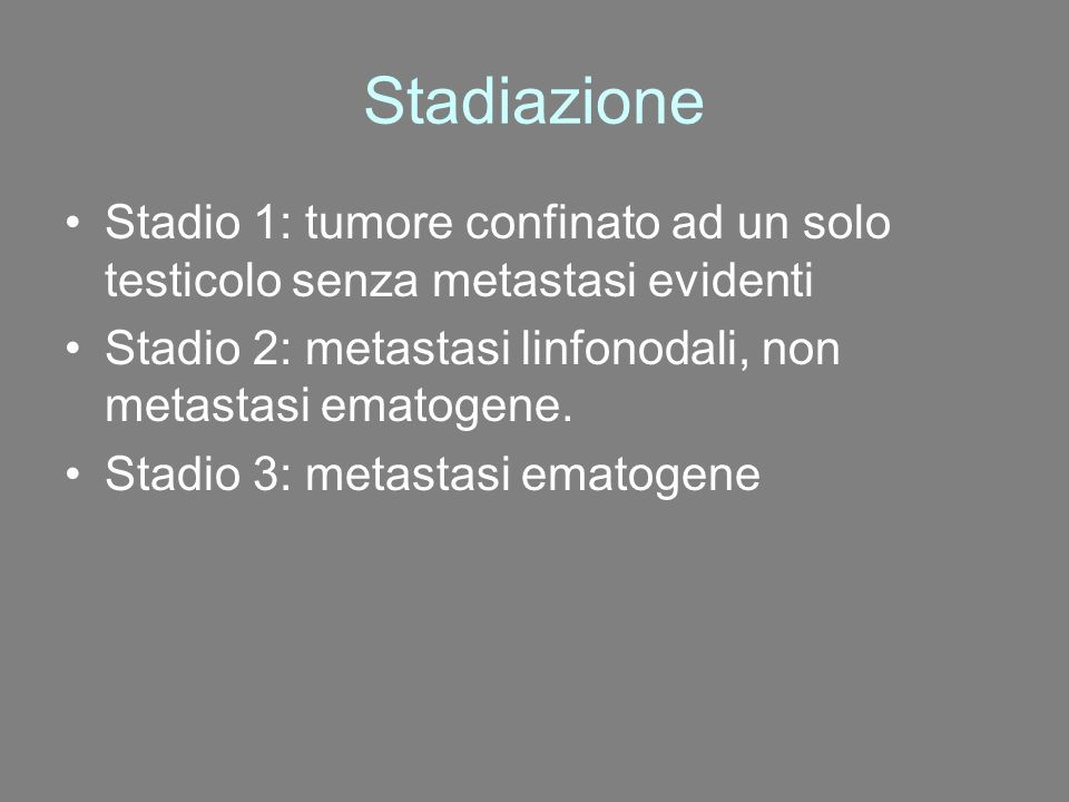 Stadiazione Stadio 1: tumore confinato ad un solo testicolo senza metastasi evidenti. Stadio 2: metastasi linfonodali, non metastasi ematogene.