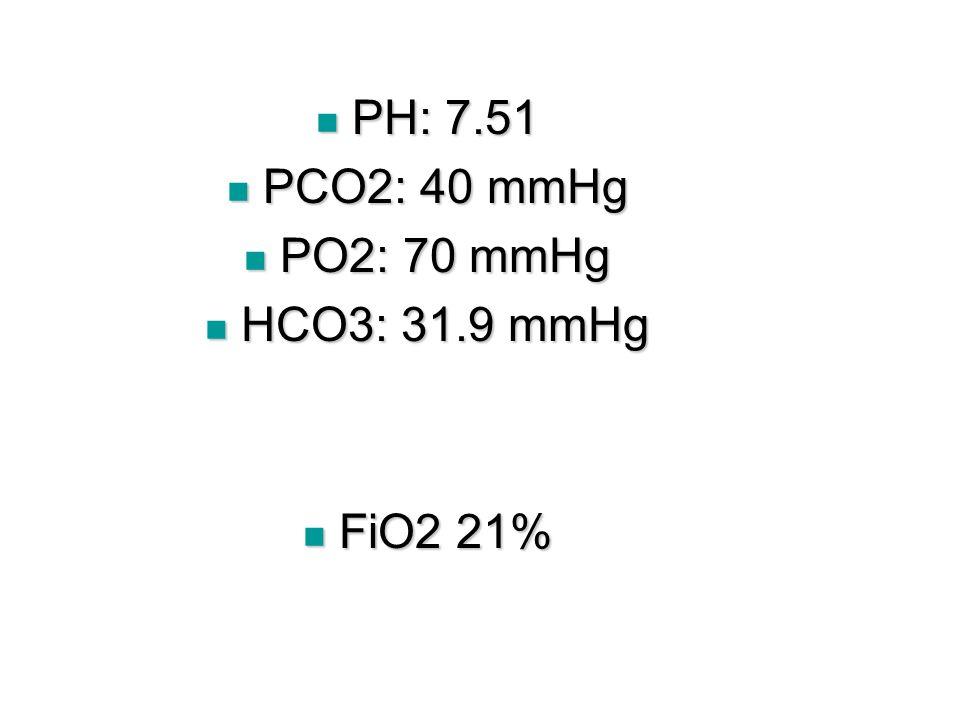PH: 7.51 PCO2: 40 mmHg PO2: 70 mmHg HCO3: 31.9 mmHg FiO2 21%