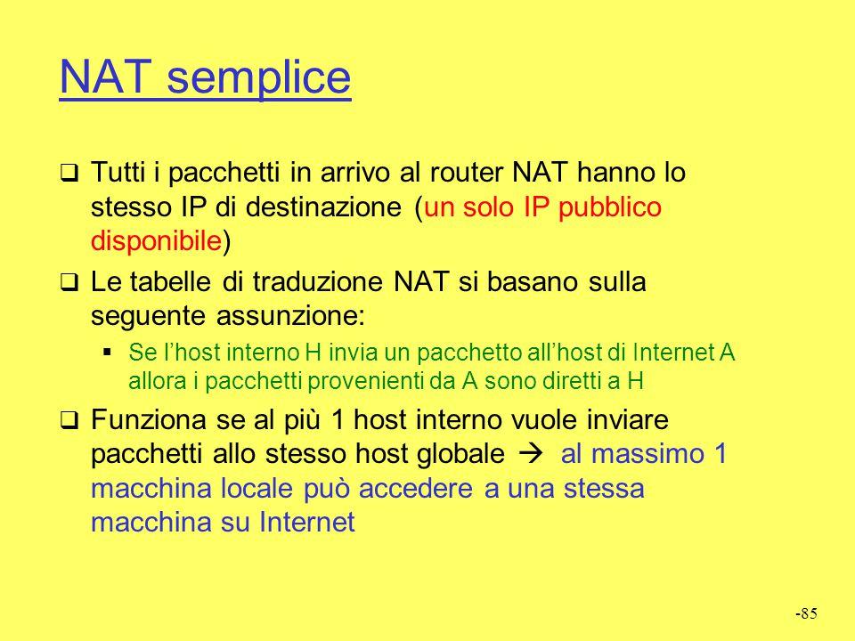 NAT semplice Tutti i pacchetti in arrivo al router NAT hanno lo stesso IP di destinazione (un solo IP pubblico disponibile)