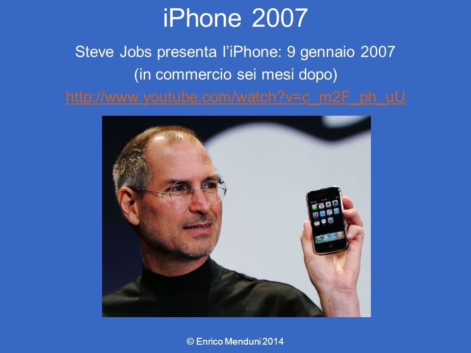 iPhone 2007 Steve Jobs presenta l'iPhone: 9 gennaio 2007 (in commercio sei mesi dopo) http://www.youtube.com/watch v=c_m2F_ph_uU