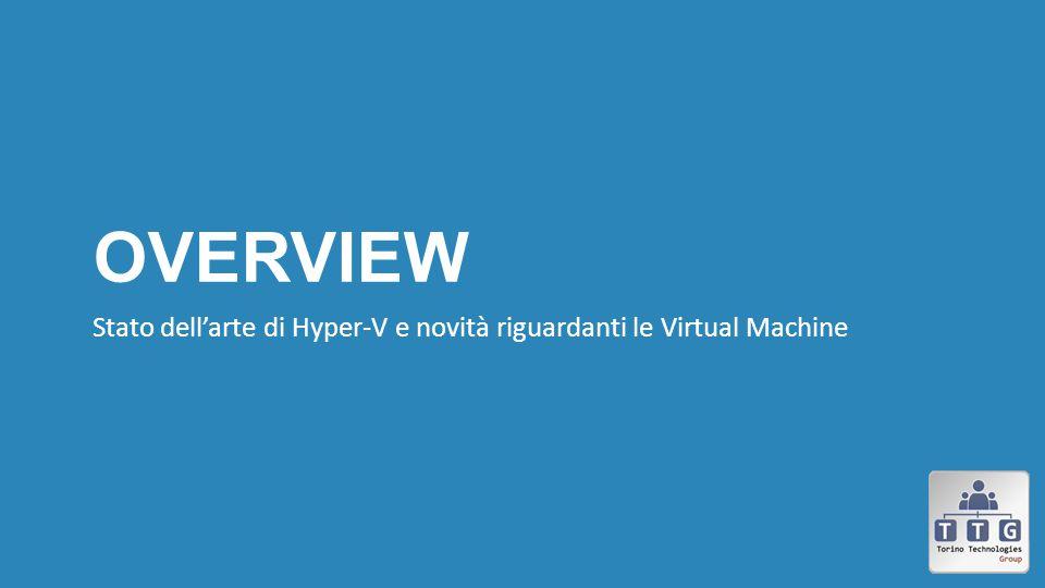Overview Stato dell'arte di Hyper-V e novità riguardanti le Virtual Machine