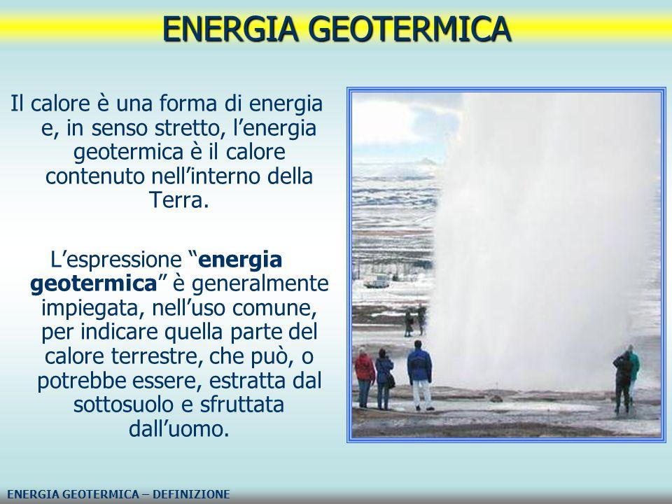 ENERGIA GEOTERMICA Il calore è una forma di energia e, in senso stretto, l'energia geotermica è il calore contenuto nell'interno della Terra.