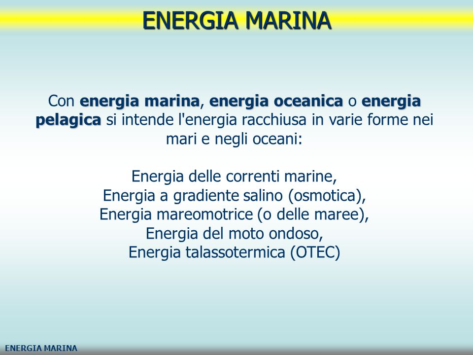 ENERGIA MARINA Con energia marina, energia oceanica o energia pelagica si intende l energia racchiusa in varie forme nei mari e negli oceani: