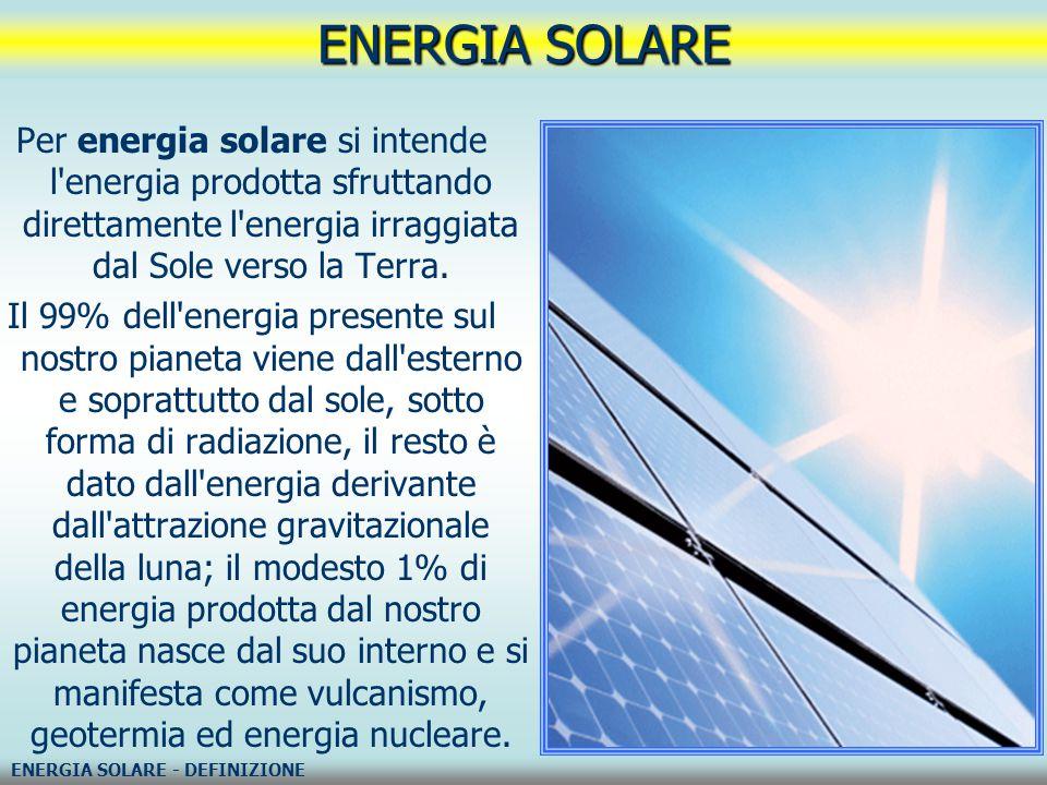 ENERGIA SOLARE Per energia solare si intende l energia prodotta sfruttando direttamente l energia irraggiata dal Sole verso la Terra.