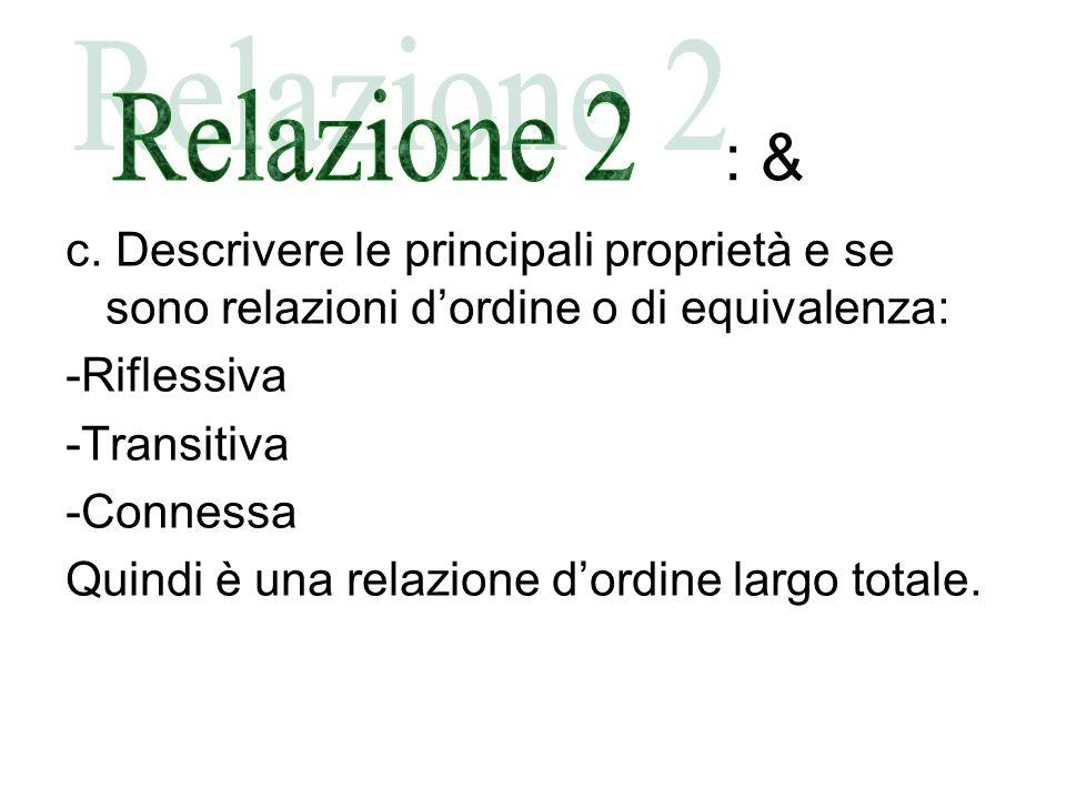 : & Relazione 2. c. Descrivere le principali proprietà e se sono relazioni d'ordine o di equivalenza: