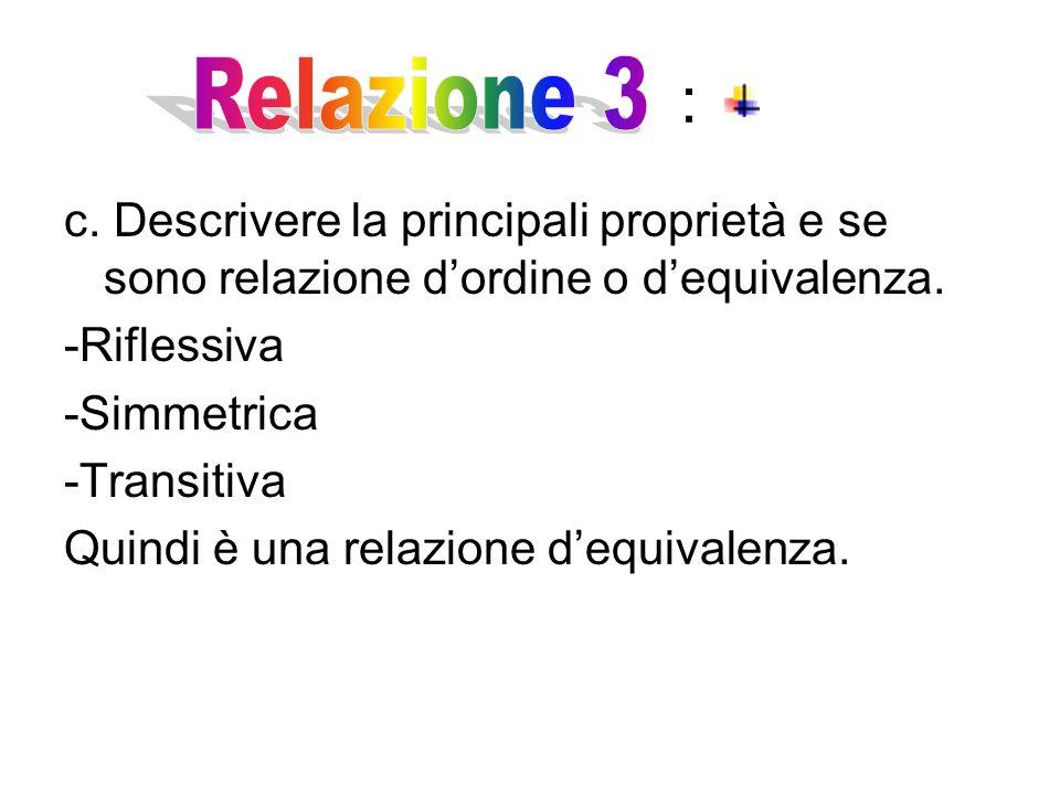 : Relazione 3. c. Descrivere la principali proprietà e se sono relazione d'ordine o d'equivalenza.