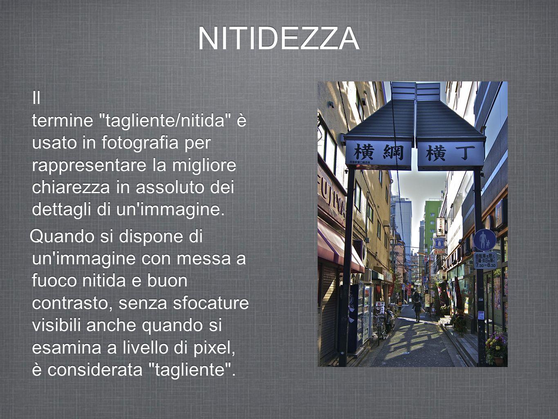 NITIDEZZA Il termine tagliente/nitida è usato in fotografia per rappresentare la migliore chiarezza in assoluto dei dettagli di un immagine.