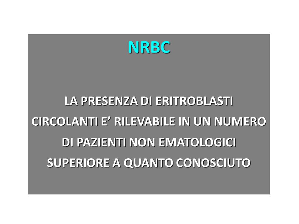 NRBC LA PRESENZA DI ERITROBLASTI CIRCOLANTI E' RILEVABILE IN UN NUMERO DI PAZIENTI NON EMATOLOGICI SUPERIORE A QUANTO CONOSCIUTO.