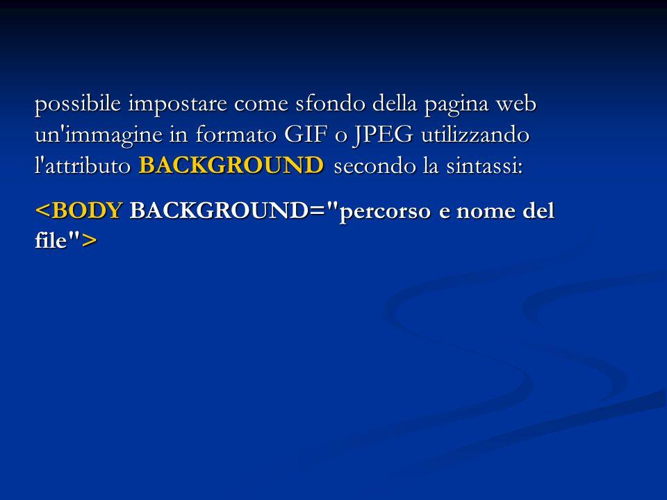 possibile impostare come sfondo della pagina web un immagine in formato GIF o JPEG utilizzando l attributo BACKGROUND secondo la sintassi: