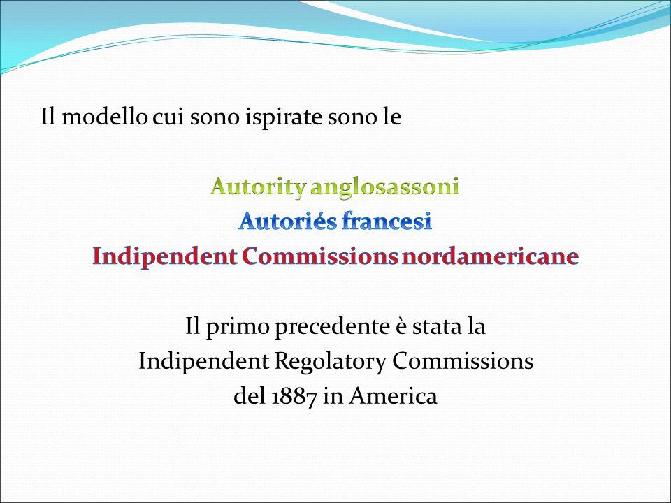 Il modello cui sono ispirate sono le Autority anglosassoni Autoriés francesi Indipendent Commissions nordamericane Il primo precedente è stata la Indipendent Regolatory Commissions del 1887 in America