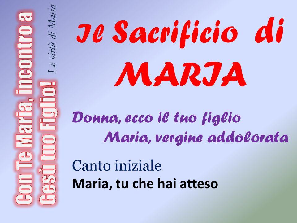 Il Sacrificio di MARIA Donna, ecco il tuo figlio. Maria, vergine addolorata. Canto iniziale. Maria, tu che hai atteso.