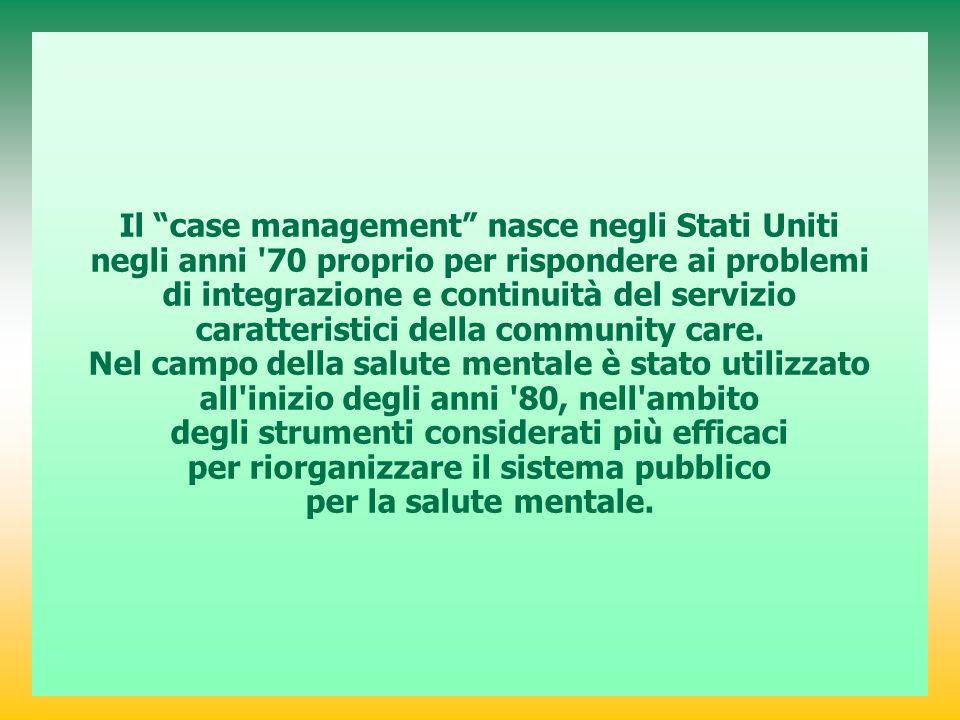 Il case management nasce negli Stati Uniti negli anni 70 proprio per rispondere ai problemi di integrazione e continuità del servizio caratteristici della community care.