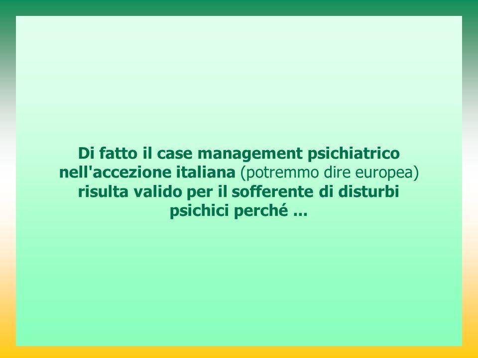 Di fatto il case management psichiatrico nell accezione italiana (potremmo dire europea) risulta valido per il sofferente di disturbi psichici perché ...
