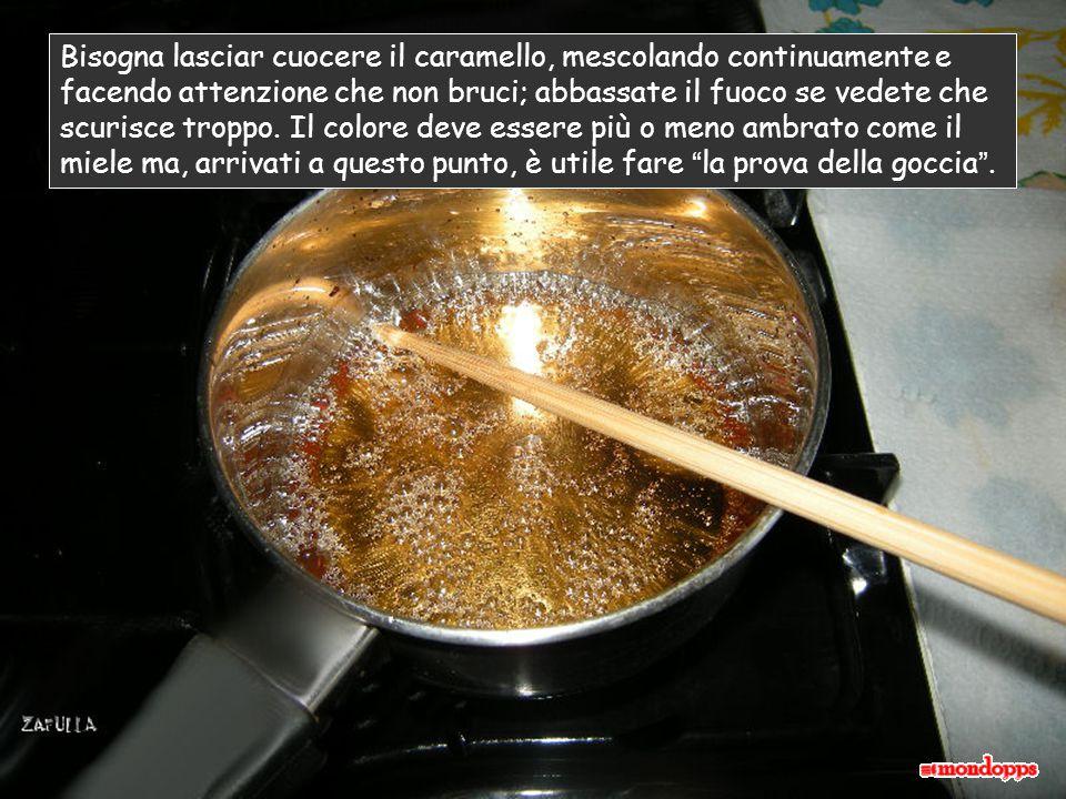 Bisogna lasciar cuocere il caramello, mescolando continuamente e facendo attenzione che non bruci; abbassate il fuoco se vedete che scurisce troppo.