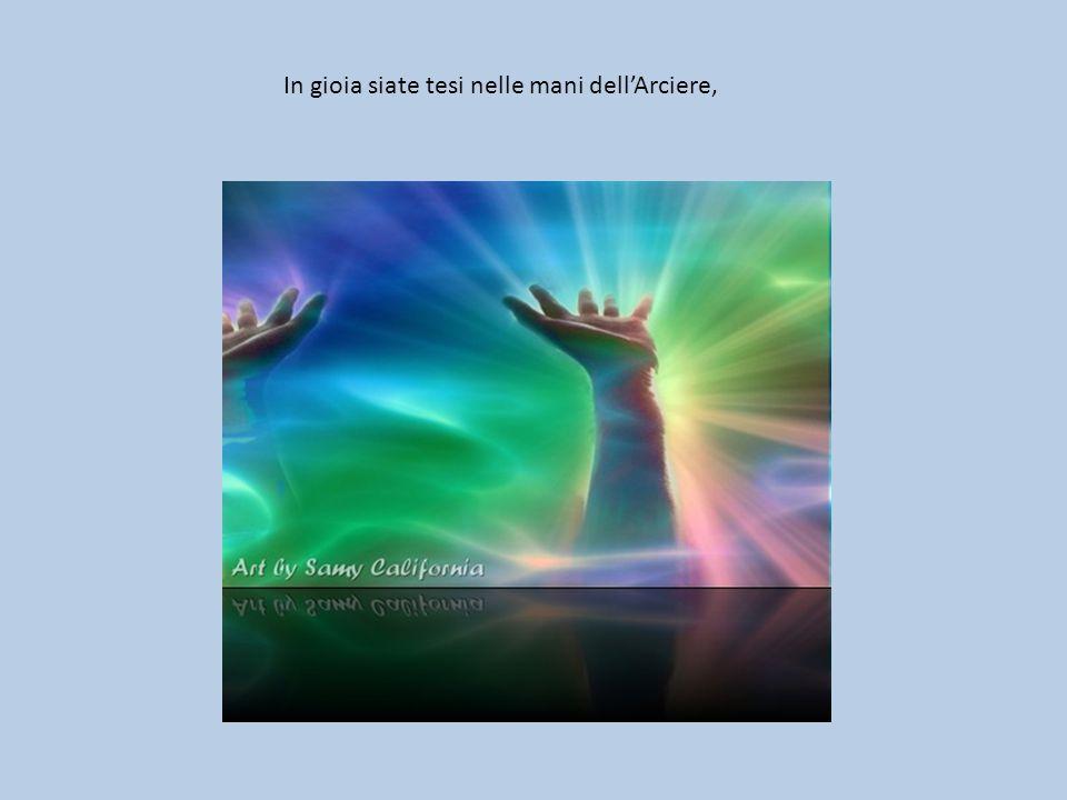 In gioia siate tesi nelle mani dell'Arciere,