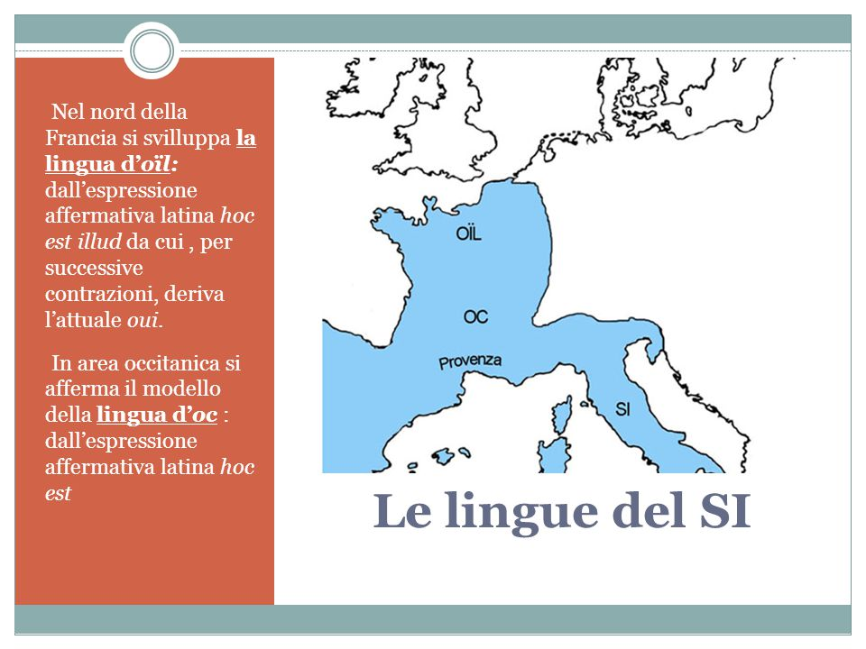 Nel nord della Francia si svilluppa la lingua d'oïl: dall'espressione affermativa latina hoc est illud da cui , per successive contrazioni, deriva l'attuale oui.