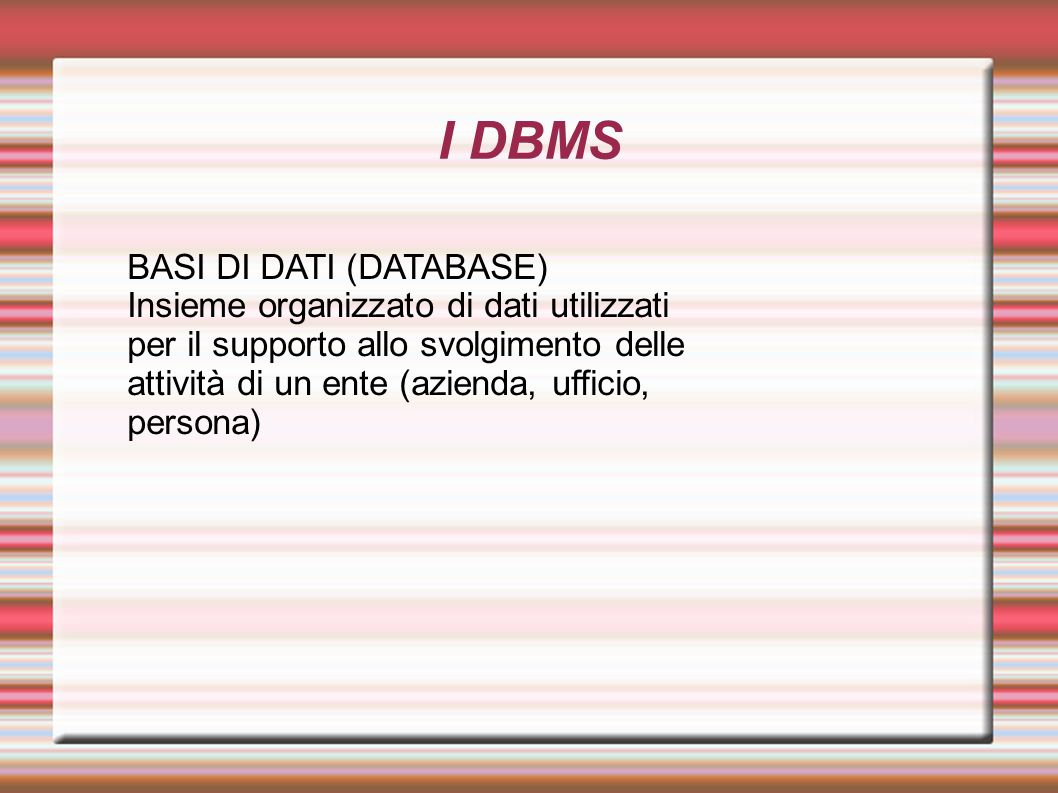 I DBMS BASI DI DATI (DATABASE) Insieme organizzato di dati utilizzati