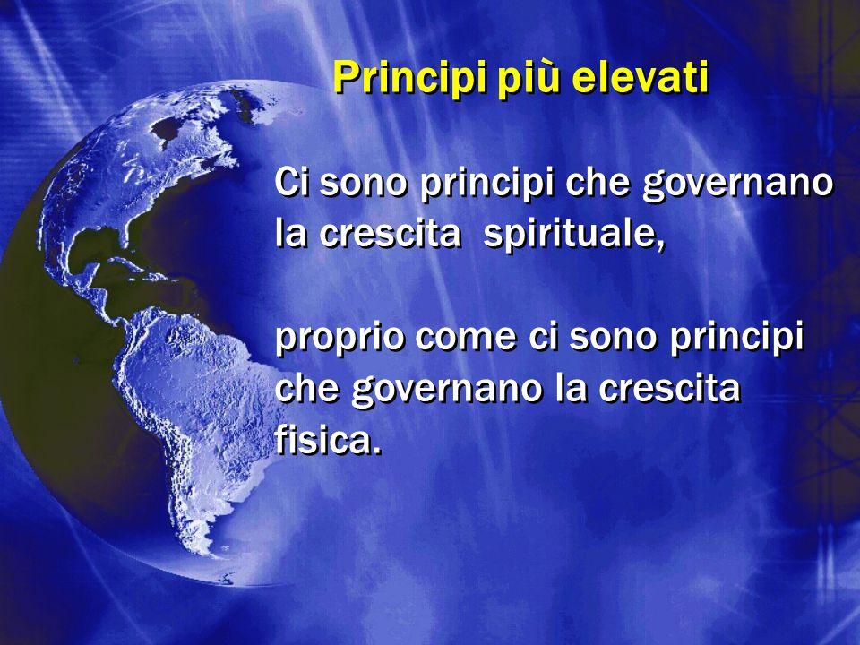 Principi più elevati Ci sono principi che governano la crescita spirituale, proprio come ci sono principi che governano la crescita fisica.
