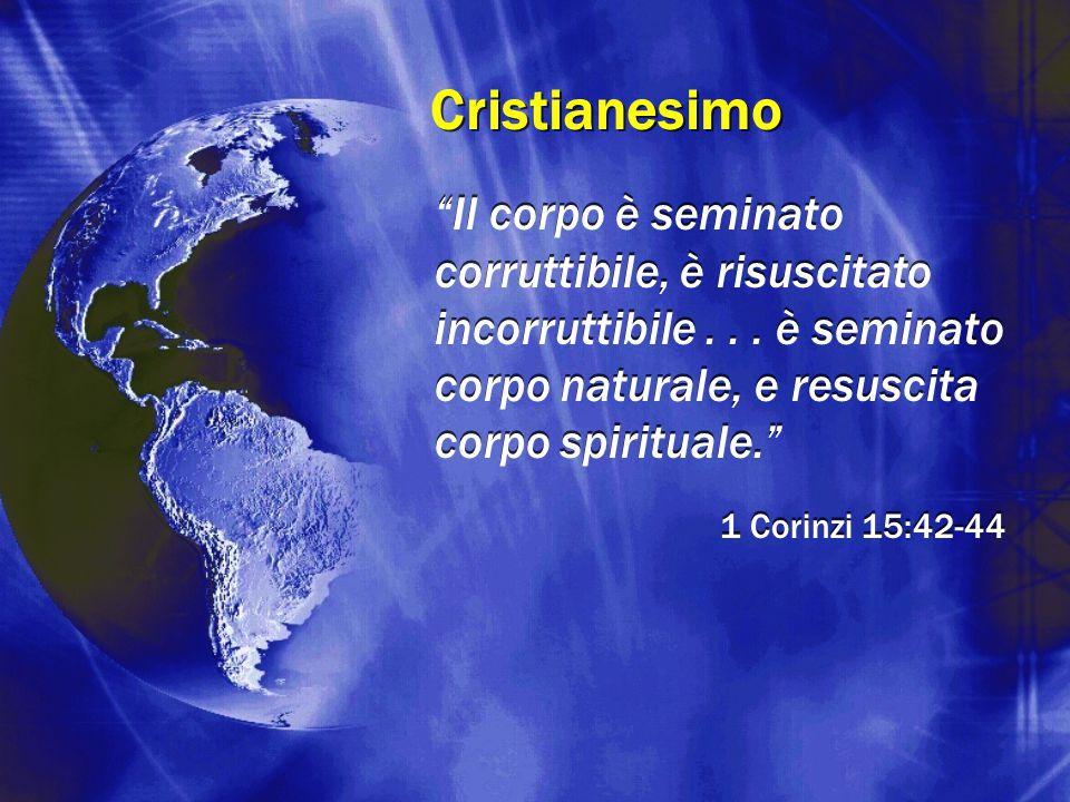 Cristianesimo Il corpo è seminato corruttibile, è risuscitato incorruttibile . . . è seminato corpo naturale, e resuscita corpo spirituale.
