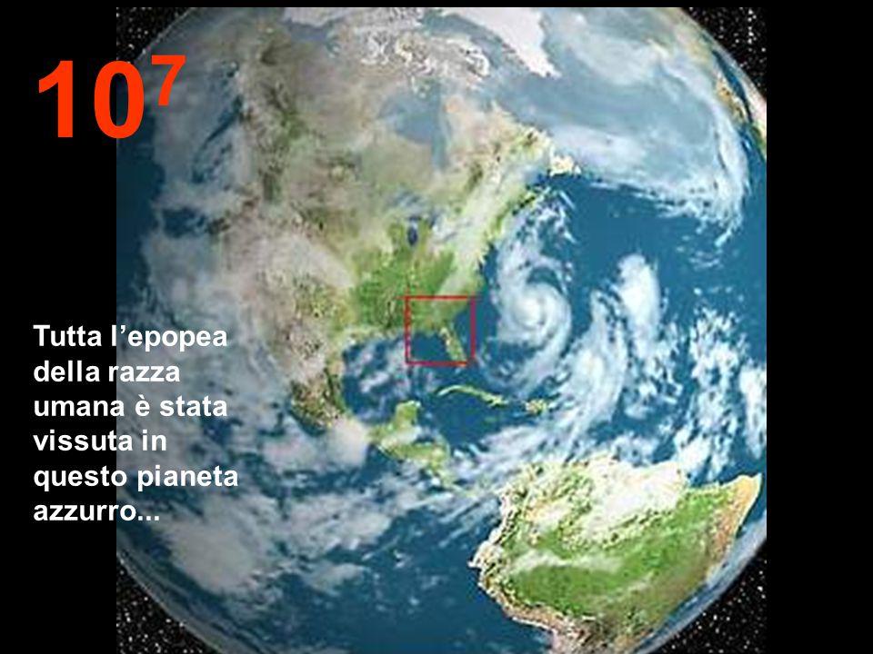 107 Tutta l'epopea della razza umana è stata vissuta in questo pianeta azzurro...