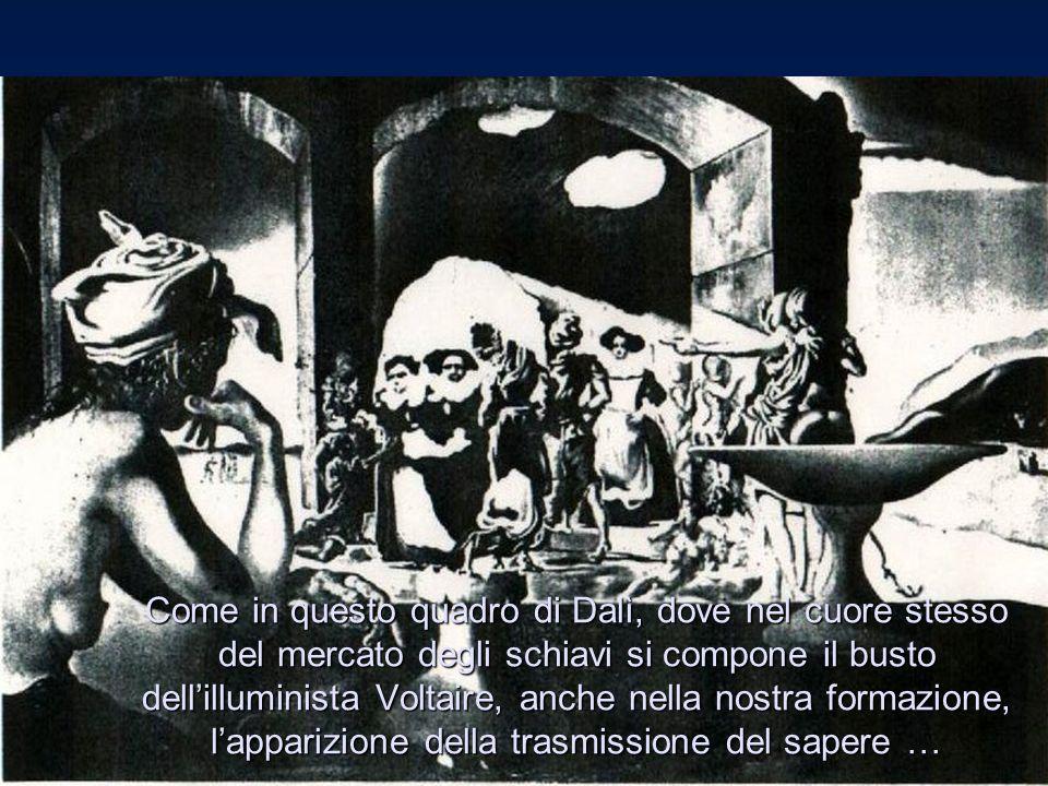 Come in questo quadro di Dalì, dove nel cuore stesso del mercato degli schiavi si compone il busto dell'illuminista Voltaire, anche nella nostra formazione, l'apparizione della trasmissione del sapere …