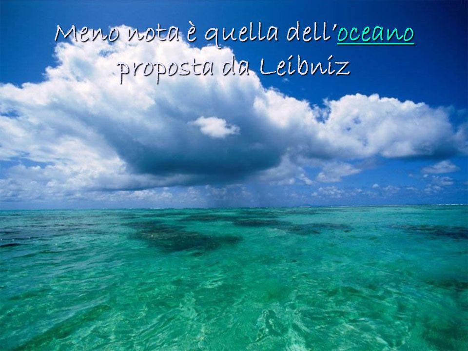 Meno nota è quella dell'oceano proposta da Leibniz
