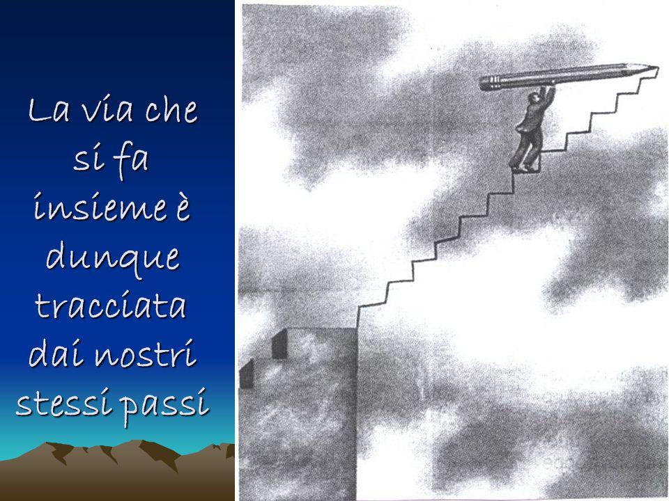 La via che si fa insieme è dunque tracciata dai nostri stessi passi