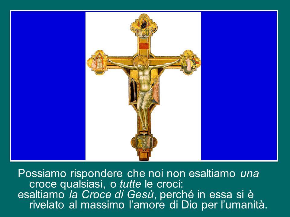 Possiamo rispondere che noi non esaltiamo una croce qualsiasi, o tutte le croci: esaltiamo la Croce di Gesù, perché in essa si è rivelato al massimo l'amore di Dio per l'umanità.