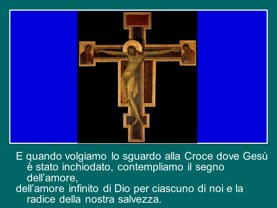 E quando volgiamo lo sguardo alla Croce dove Gesù è stato inchiodato, contempliamo il segno dell'amore, dell'amore infinito di Dio per ciascuno di noi e la radice della nostra salvezza.