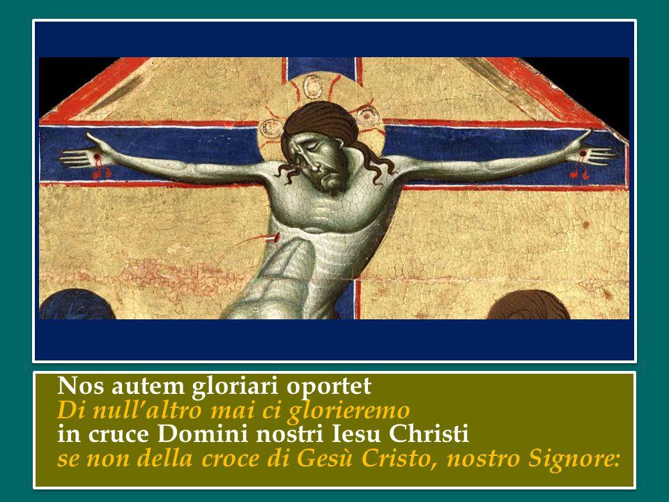 Nos autem gloriari oportet Di null'altro mai ci glorieremo in cruce Domini nostri Iesu Christi se non della croce di Gesù Cristo, nostro Signore: