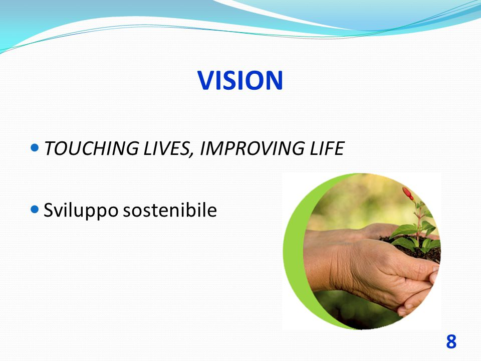 VISION TOUCHING LIVES, IMPROVING LIFE Sviluppo sostenibile