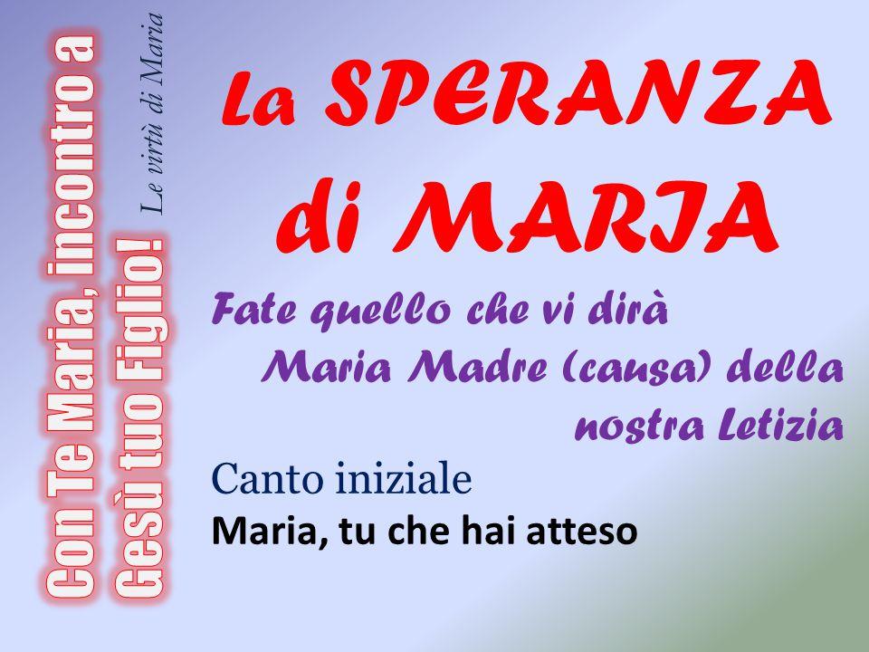 La SPERANZA di MARIA Fate quello che vi dirà. Maria Madre (causa) della nostra Letizia. Canto iniziale.