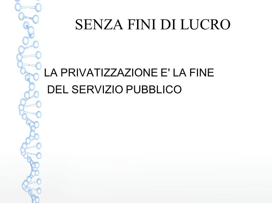 SENZA FINI DI LUCRO LA PRIVATIZZAZIONE E LA FINE
