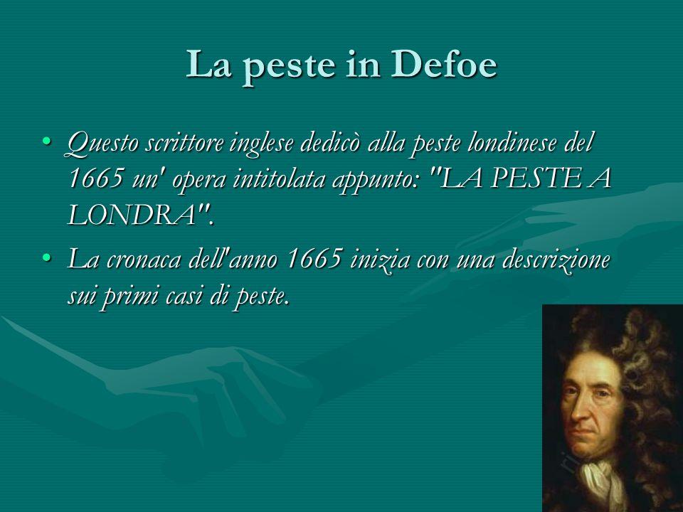La peste in Defoe Questo scrittore inglese dedicò alla peste londinese del 1665 un opera intitolata appunto: LA PESTE A LONDRA .